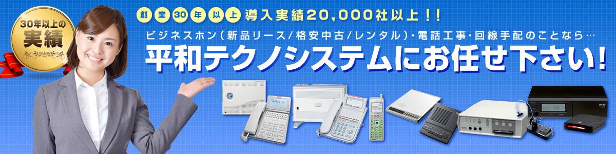31年の実績、導入20,000社以上!ビジネスホン(新品リース・格安中古・レンタル)回線手配や電話接続機器など通信に関わることなら平和テクノシステム